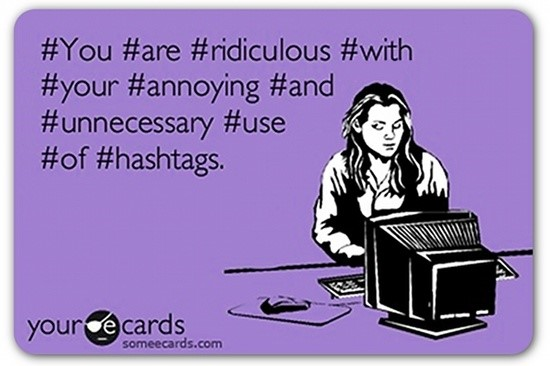 You are ridiculous with your annoying and unnecessary use of hashtags