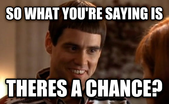 So You're Saying There's a Chance