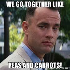 Forrest Gump, we got together like peas and carrots